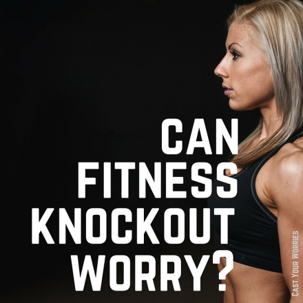 can fitness knock out worry-